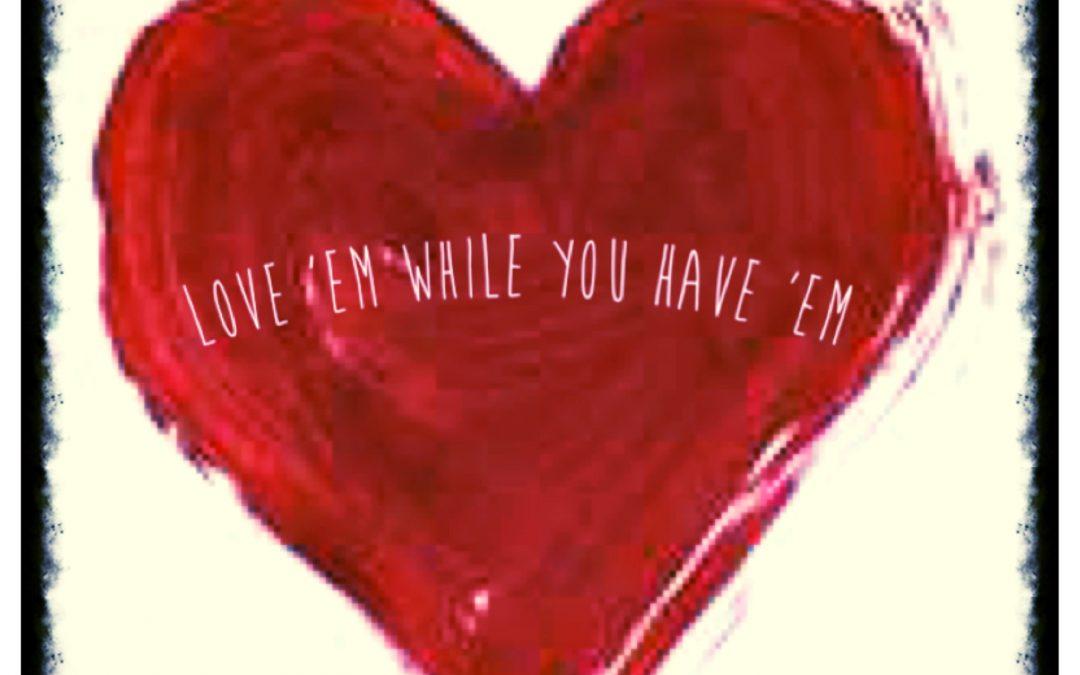 Love 'Em While You Have 'Em